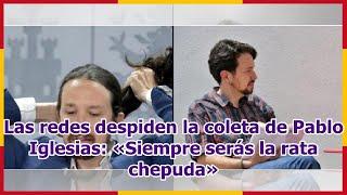 Las redes despiden la coleta de Pablo Iglesias: «Siempre serás la rata chepuda»