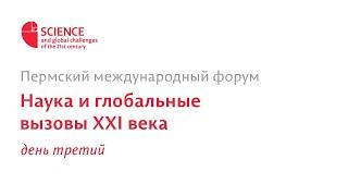 Пермский международный форум «Наука и глобальные вызовы XXI века» день 3