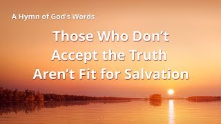 "2019 Gospel Hymn ""Those Who Don't Accept the Truth Aren't Fit for Salvation"" 