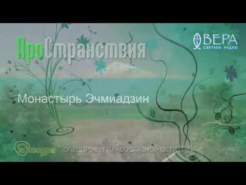 Монастырь Эчмиадзин–ПРостранствия – Радио Вера– Елицы