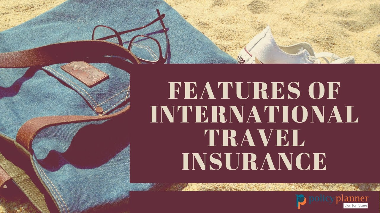 Features of international travel insurance | Travel Insurance | Health Insurance | Policy Planner