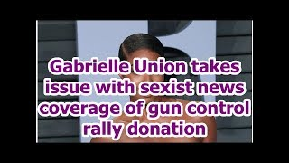 Gabrielle Union takes issue with ist news coverage of gun control rally donation