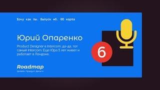 Хочу как ты #6. Юрий Опаренко - о продуктовом дизайне, работе в Intercom и жизни в Лондоне