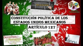 ART 127°- CONSTITUCIÓN MEXICANA 2017 (LECTURA ACTUALIZADA)