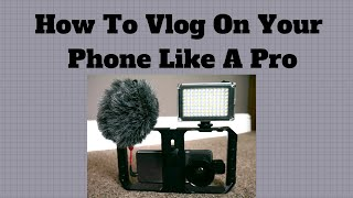 How To Vlog On Your Phone Like A Pro
