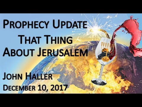 "2017 12 10 John Haller's Prophecy Update ""That Thing About Jerusalem"""