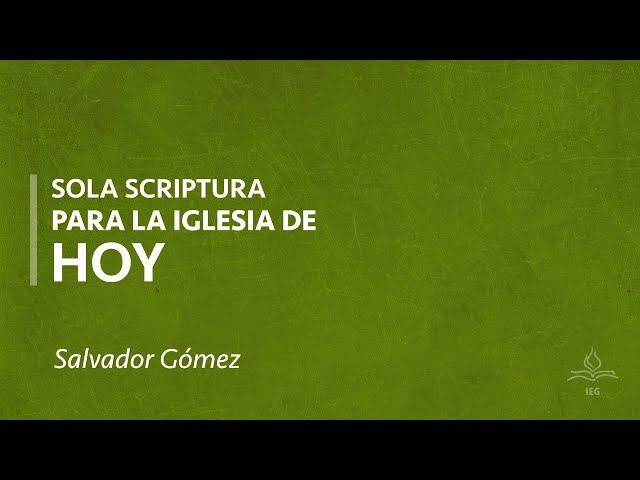 Sola Scriptura para la iglesia de hoy - Salvador Gómez