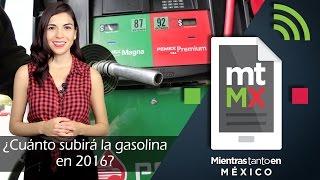 ¿Cuánto subirá la gasolina en 2016? -Mientras Tanto en México