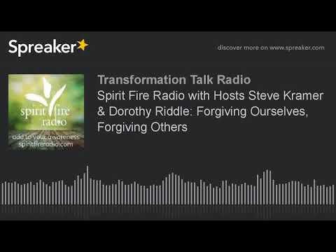 Spirit Fire Radio with Hosts Steve Kramer & Dorothy Riddle: Forgiving Ourselves, Forgiving Others