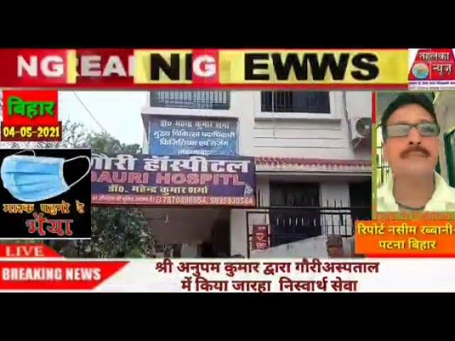 बिहार पटना के अनूप  कुमार बने कोरोना मरीजो के मसीहा अनुपम कुमार के द्वारा गौरी अस्पताल में किया जा र