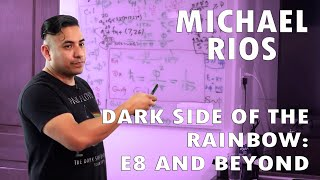 Michael Rios Darkside of the Rainbow: E8 and Beyond