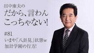 田中康夫の「だから、言わんこっちゃない!」vol.81『いまや「八卦見」状態w加計学園の行方!』