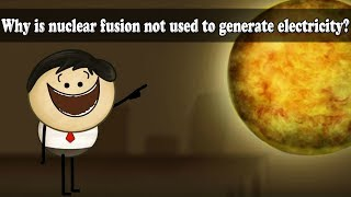 Nuclear Fusion - Why is nuclear fusion not used to generate electricity?