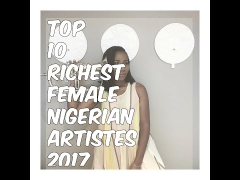 VIDEO: Top 10 RICHEST Female Nigerian Artistes 2017