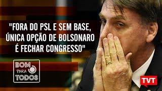 """""""Fora do PSL e sem base, única opção de Bolsonaro é fechar congresso"""""""