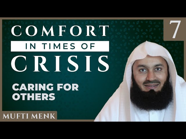 Comfort in Times of Crisis - Episode 7 - Caring for Others - Mufti Menk
