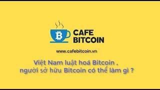 Việt Nam luật hoá Bitcoin , người sở hữu Bitcoin có thể làm gì ?