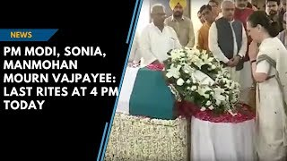 PM Modi, Sonia, Manmohan mourn Vajpayee: Last rites at 4 pm today