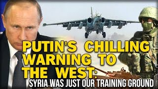 PUTIN'S CHILLING WARNING TO THE WEST: SYRIA WAS JUST OUR TRAINING GROUND
