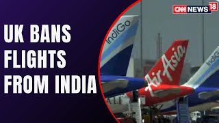 UK Bans Flights From India From April 24-30 | COVID 19 News | CNN News18