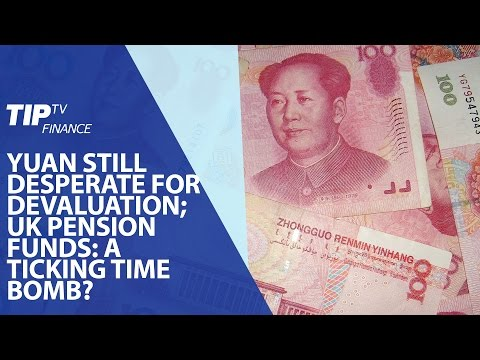 Yuan still desperate for devaluation; UK pension funds: A ticking time bomb?