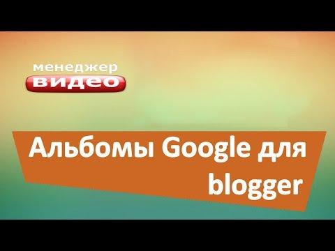 Альбомы Google для блога на blogger. Загружаем в сообщение картинки и видео.