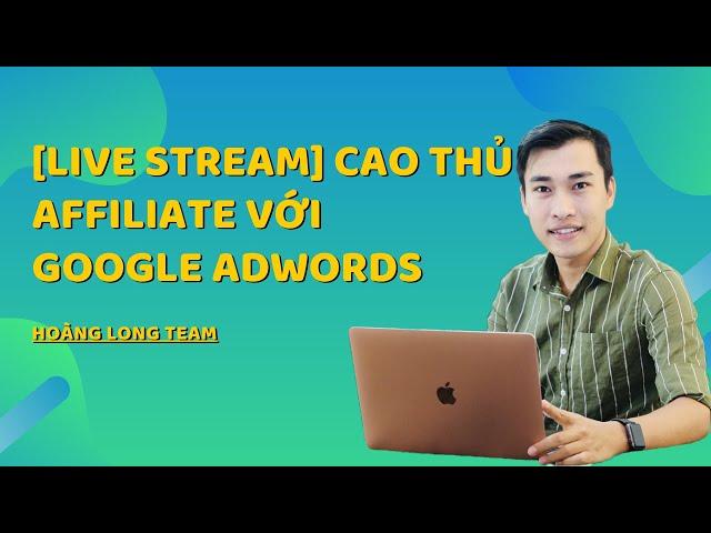 [Hoàng Long Team] [LIVE STREAM] Hướng dẫn kiếm tiền với kiếm tiền với tiếp thị liên kết với quảng cáo Google Adwords