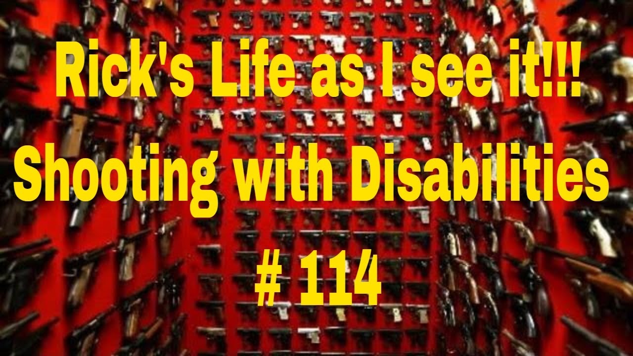 Rick's Life as I see it!!! Shooting with Disabilities # 114