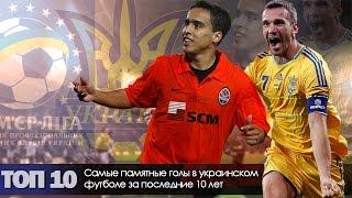 Самые памятные голы в украинском футболе за последние 10 лет