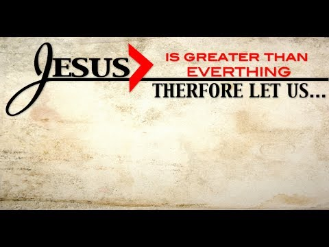 2017-06-11    Jesus is Greater ...Therefore, Let Us...