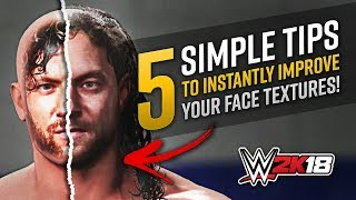 5 Simple Tips To Instantly Improve Your Face Textures! [WWE 2K18]