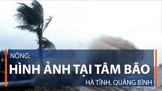 Nóng: Hình ảnh tại tâm bão Hà Tĩnh, Quảng Bình | VTC1