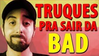 6 TRUQUES PRA SAIR DA BAD