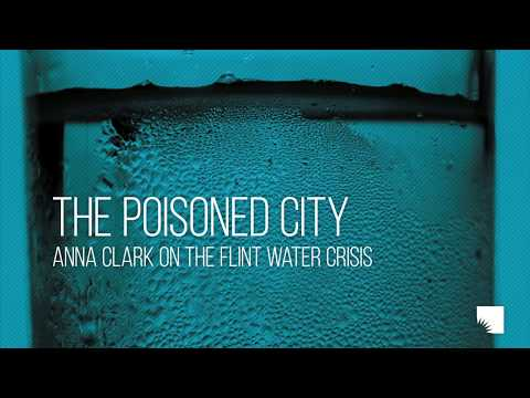 The Poisoned City: Anna Clark on the Flint Water Crisis  Ann Arbor District Library