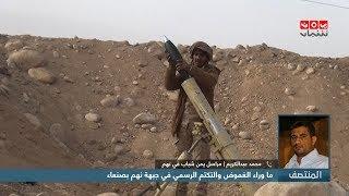 اخر التطورات العسكرية والانسانية في جبهة نهم اليوم الاحد مع مراسلنا في نهم محمد عبدالكريم