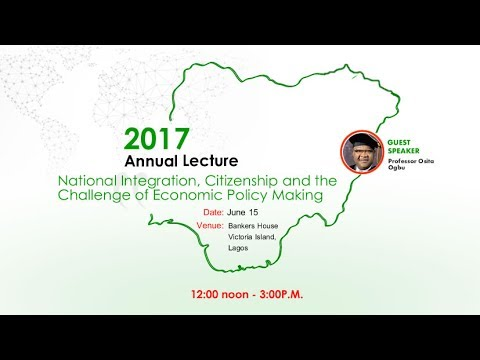 2017 ANNUAL LECTURE:  National Integration, Citizenship and the  Challenge of Economic Policy Making
