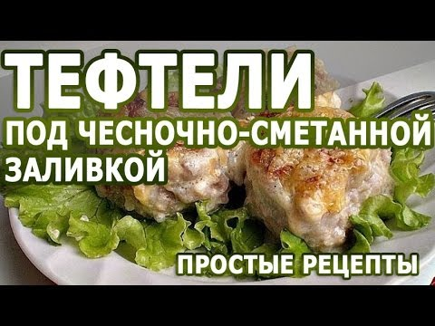 Рецепты блюд тефтели под чесночносметанной заливкой