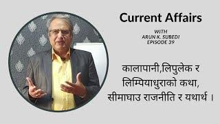 कालापानी, लिपुलेक र लिम्पियाधुराको कथासीमाघाउ राजनीति र यथार्थ । Arun Kumar Subedi (Episode 39)