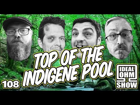 The Ideal Ohm Show - Episode 108: Top Of The Indigene Pool