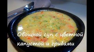 Овощной суп с цветной капустой и грибами, видео рецепт супа с грибами.