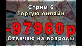 Стрим 6. Торгую Онлайн. -97960 рублей за 2 часа (первые 5 минут звук отвратительный)