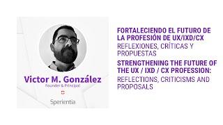 Victor M. González: Fortaleciendo el futuro de la profesión de UX/IXD/CX