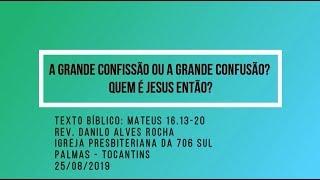 A grande confissão ou a grande confusão? Quem é Jesus então? - Rev. Danilo Alves - 25/08/2019