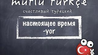 Счастливый турецкий. 14 урок. Настоящее время - Yor