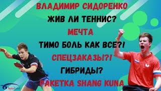 Владимир Сидоренко/Жив ли теннис? МЕЧТА! Тимо Боль как все?! Спецзаказы?!Гибриды?Ракетка Shang Kuna