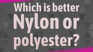 Which is better Nylon or polyester?