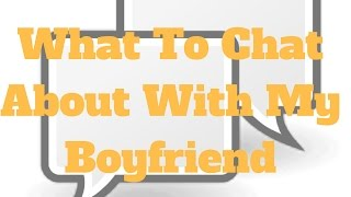 What To Chat About With My Boyfriend Mp3