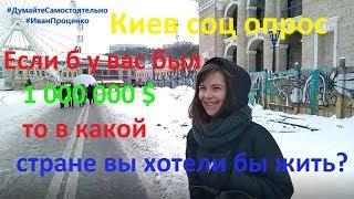 Киев Если б у вас был 1 000 000$ в какой стране вы хотели бы жить соц опрос 2019 Иван Проценко