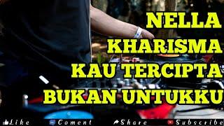 DJ KAU TERCIPTA BUKAN UNTUKKU REMIX( NELLA KHARISMA