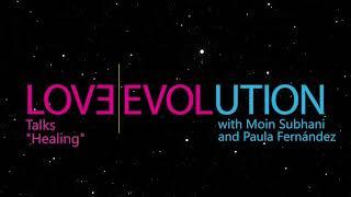Love Evolution Talks.- Healing - Moin Subhani and Paula Fernández